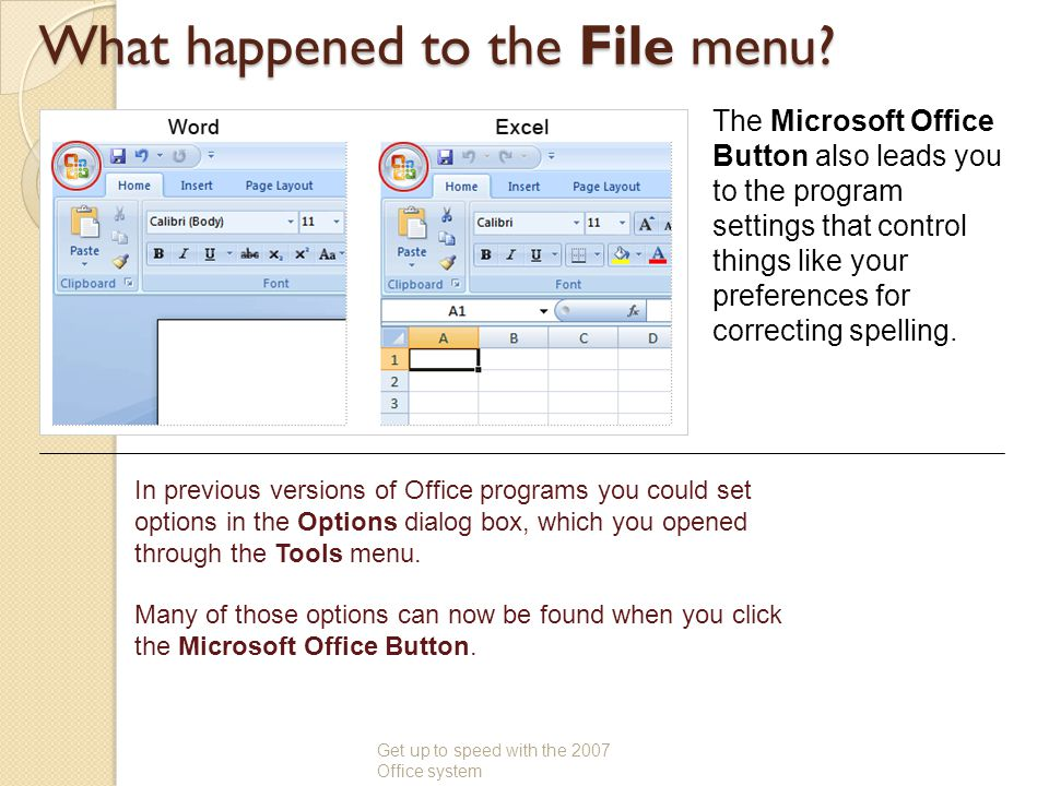 What happened to the File menu? Get up to speed with the 2007 Office system The Microsoft Office Button also leads you to the program settings that co