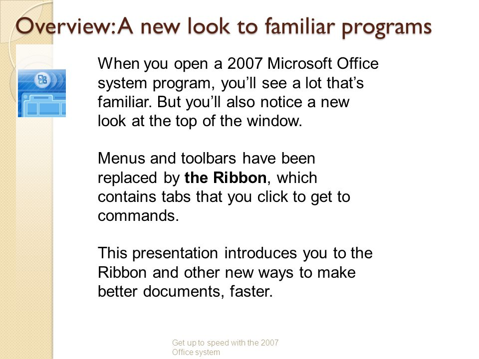 Overview: A new look to familiar programs Get up to speed with the 2007 Office system When you open a 2007 Microsoft Office system program, youll see