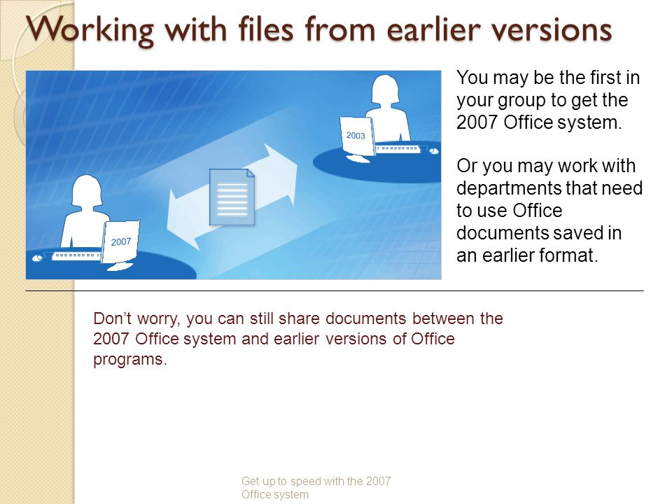 Working with files from earlier versions Get up to speed with the 2007 Office system You may be the first in your group to get the 2007 Office system.
