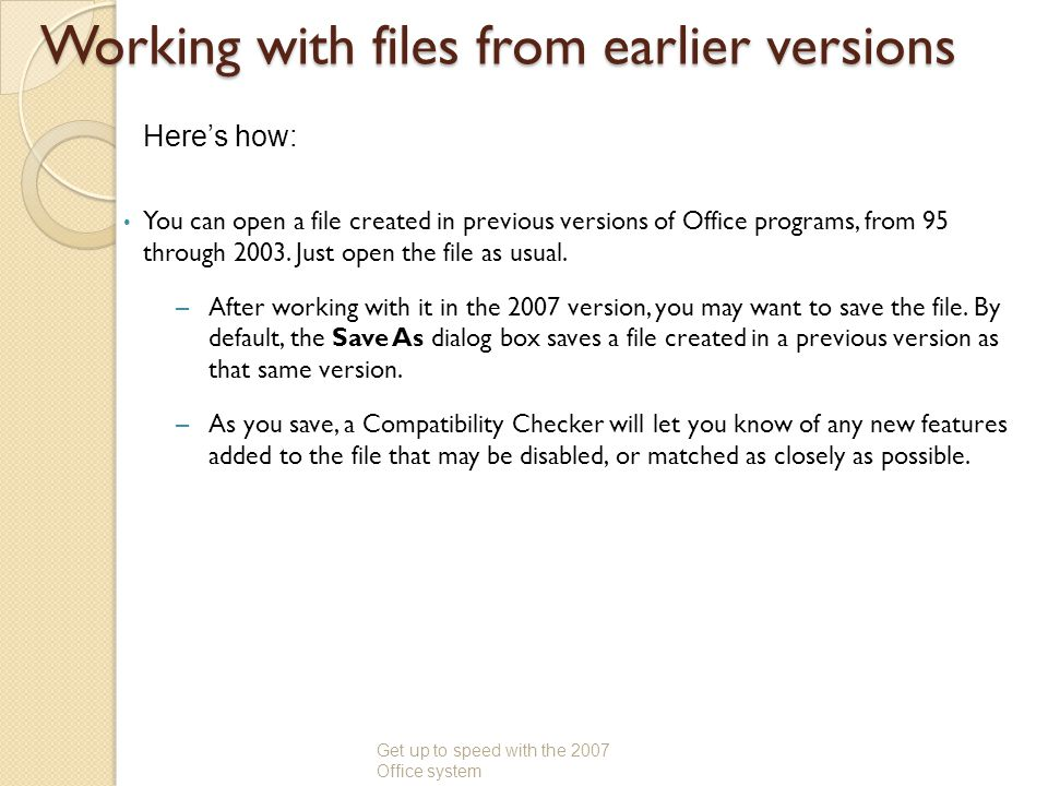 Working with files from earlier versions You can open a file created in previous versions of Office programs, from 95 through 2003. Just open the file