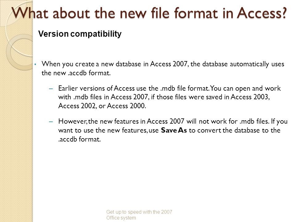 What about the new file format in Access? When you create a new database in Access 2007, the database automatically uses the new.accdb format. –Earlie