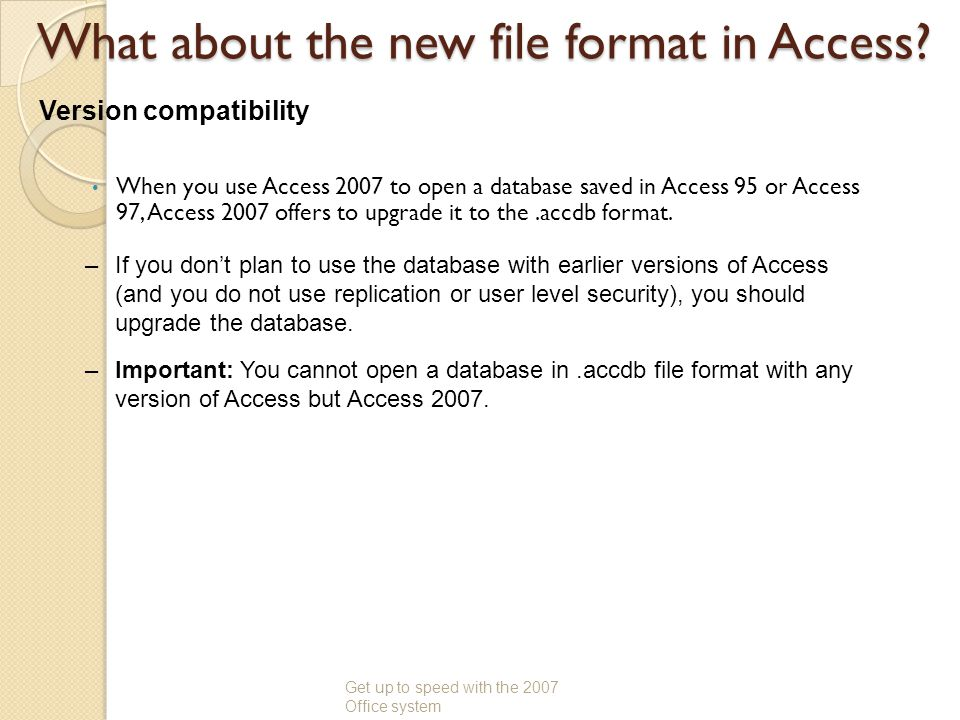 What about the new file format in Access? When you use Access 2007 to open a database saved in Access 95 or Access 97, Access 2007 offers to upgrade i