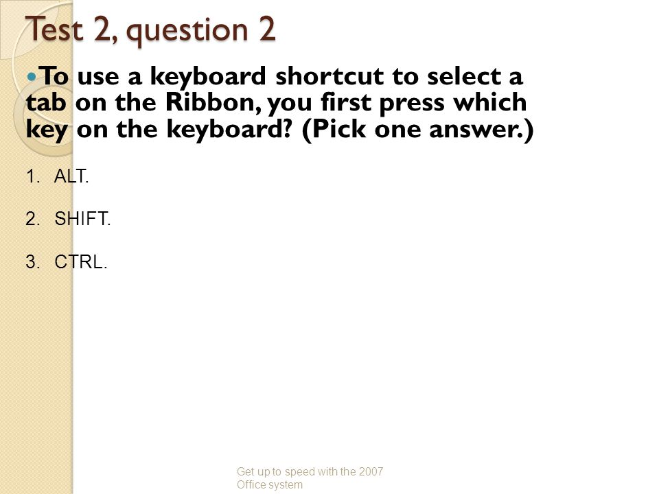 Test 2, question 2 To use a keyboard shortcut to select a tab on the Ribbon, you first press which key on the keyboard? (Pick one answer.) Get up to s