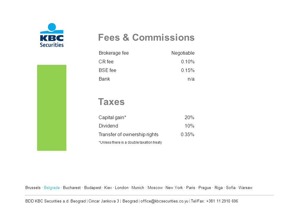 Fees & Commissions Brokerage feeNegotiable CR fee0.10% BSE fee0.15% Bankn/a Taxes Capital gain*20% Dividend10% Transfer of ownership rights0.35% *Unless there is a double taxation treaty Brussels · Belgrade · Bucharest · Budapest · Kiev · London · Munich · Moscow · New York · Paris · Prague · Riga · Sofia · Warsaw BDD KBC Securities a.d.