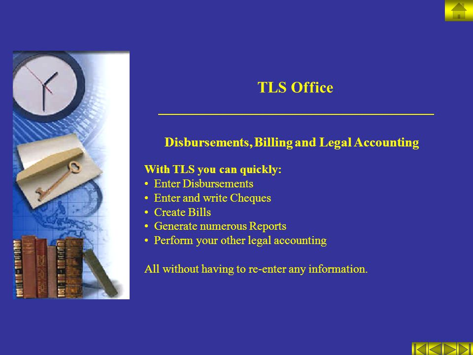 TLS Office Disbursements, Billing and Legal Accounting With TLS you can quickly: Enter Disbursements Enter and write Cheques Create Bills Generate num