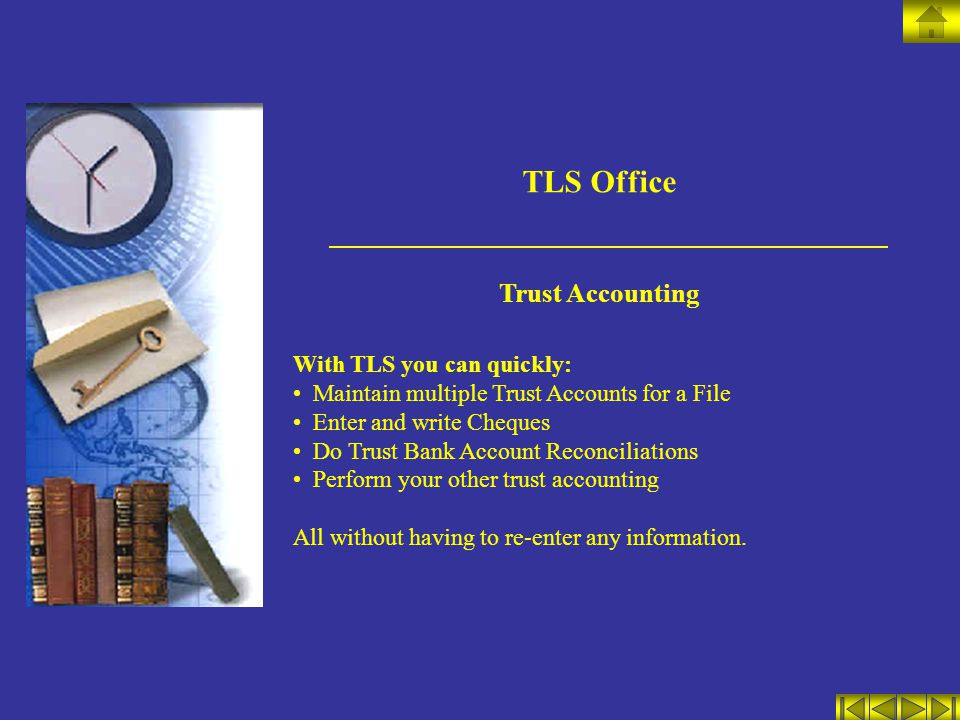 TLS Office Trust Accounting With TLS you can quickly: Maintain multiple Trust Accounts for a File Enter and write Cheques Do Trust Bank Account Reconciliations Perform your other trust accounting All without having to re-enter any information.