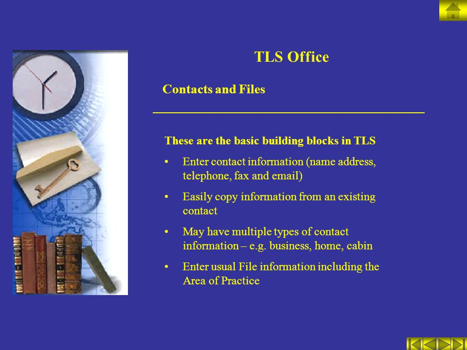 TLS Office Contacts and Files These are the basic building blocks in TLS Enter contact information (name address, telephone, fax and email) Easily copy information from an existing contact May have multiple types of contact information – e.g.
