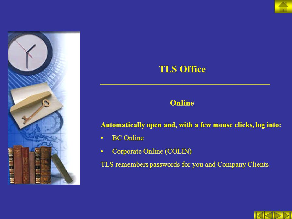 TLS Office Online Automatically open and, with a few mouse clicks, log into: BC Online Corporate Online (COLIN) TLS remembers passwords for you and Company Clients