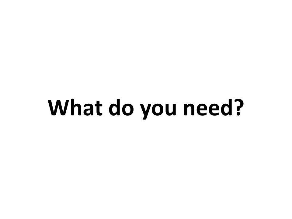 What do you need
