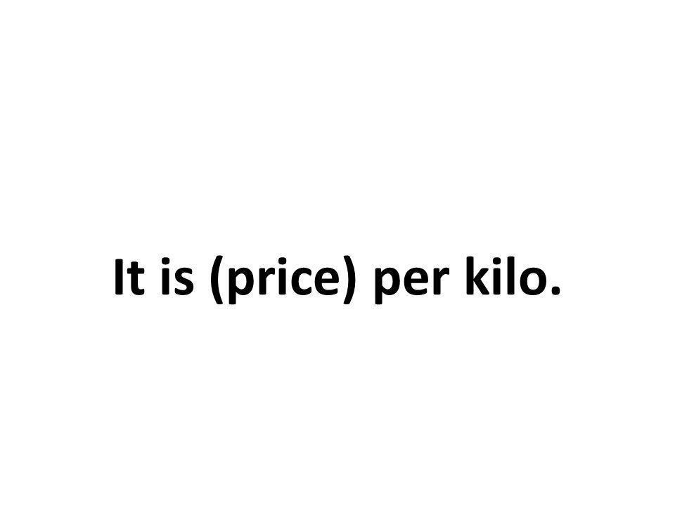 It is (price) per kilo.