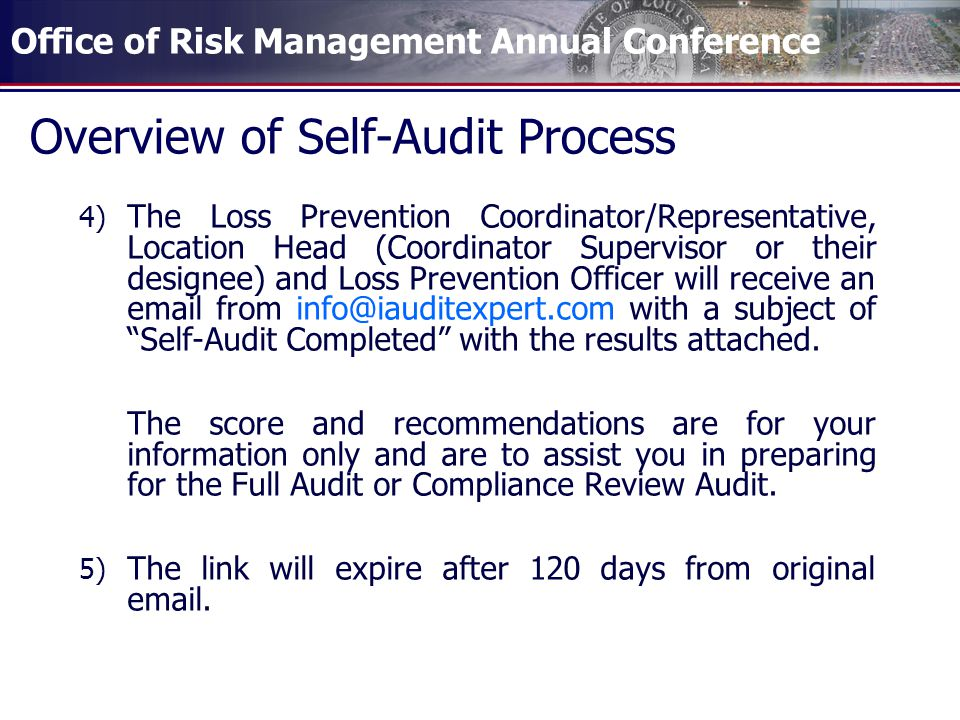 Office of Risk Management Annual Conference Overview of Self-Audit Process 4) The Loss Prevention Coordinator/Representative, Location Head (Coordinator Supervisor or their designee) and Loss Prevention Officer will receive an  from with a subject of Self-Audit Completed with the results attached.
