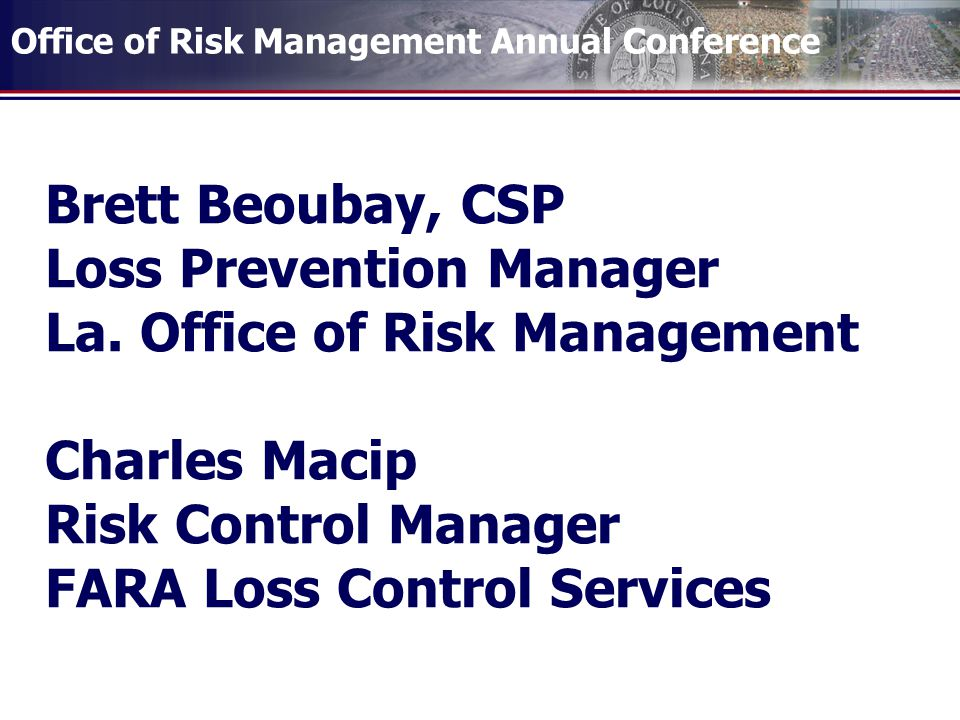 Office of Risk Management Annual Conference Brett Beoubay, CSP Loss Prevention Manager La.