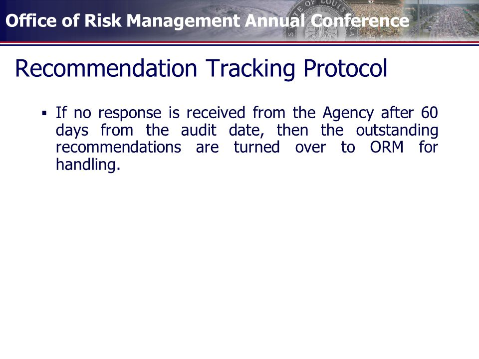 Office of Risk Management Annual Conference If no response is received from the Agency after 60 days from the audit date, then the outstanding recommendations are turned over to ORM for handling.