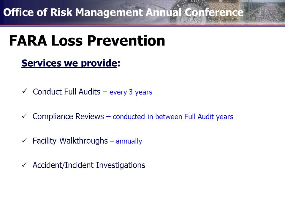 Office of Risk Management Annual Conference FARA Loss Prevention Services we provide: Conduct Full Audits – every 3 years Compliance Reviews – conducted in between Full Audit years Facility Walkthroughs – annually Accident/Incident Investigations