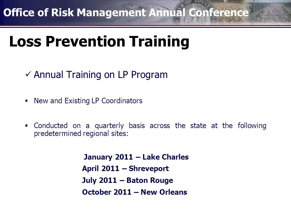 Office of Risk Management Annual Conference Loss Prevention Training Annual Training on LP Program New and Existing LP Coordinators Conducted on a quarterly basis across the state at the following predetermined regional sites: January 2011 – Lake Charles April 2011 – Shreveport July 2011 – Baton Rouge October 2011 – New Orleans