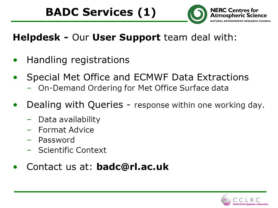 8 BADC Services (1) Helpdesk - Our User Support team deal with: Handling registrations Special Met Office and ECMWF Data Extractions –On-Demand Ordering for Met Office Surface data Dealing with Queries - response within one working day.
