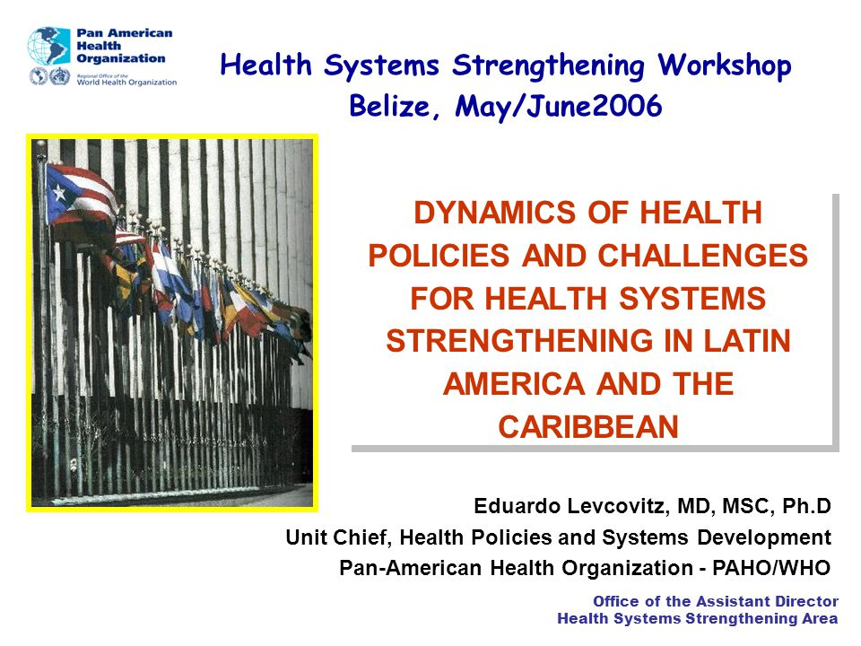 Office of the Assistant Director Health Systems Strengthening Area HEALTH SYSTEMS REFORMS IN LAC: GENERAL TRENDS HSR did not respect the unique characteristics of each country related to their history, political culture and health systems organization, and with few exceptions adopted the fashion patterns and general receipts dictated the International Financial Institutions – IFIs