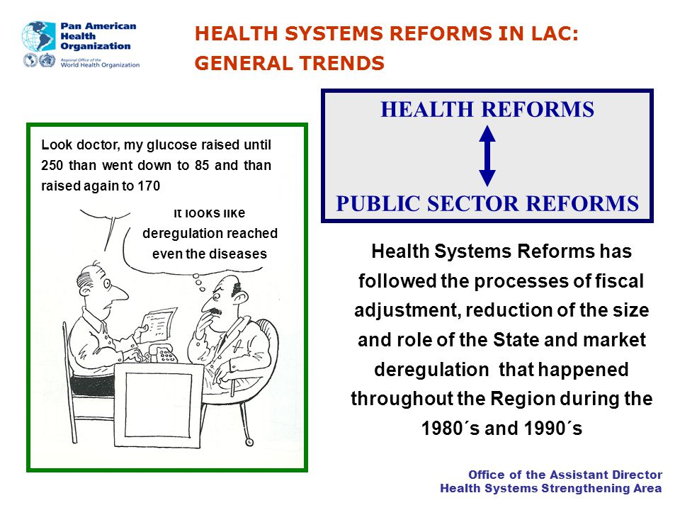 Office of the Assistant Director Health Systems Strengthening Area HEALTH SYSTEMS REFORMS IN LAC: GENERAL TRENDS It looks like deregulation reached even the diseases Look doctor, my glucose raised until 250 than went down to 85 and than raised again to 170 Health Systems Reforms has followed the processes of fiscal adjustment, reduction of the size and role of the State and market deregulation that happened throughout the Region during the 1980´s and 1990´s HEALTH REFORMS PUBLIC SECTOR REFORMS