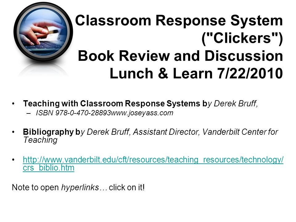 Classroom Response System ( Clickers ) Book Review and Discussion Lunch & Learn 7/22/2010 Teaching with Classroom Response Systems by Derek Bruff, –ISBN www.joseyass.com Bibliography by Derek Bruff, Assistant Director, Vanderbilt Center for Teaching   crs_biblio.htmhttp://  crs_biblio.htm Note to open hyperlinks… click on it!