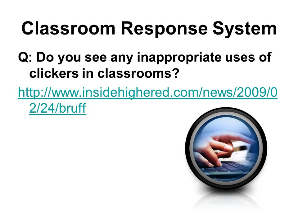 Classroom Response System Q: Do you see any inappropriate uses of clickers in classrooms.