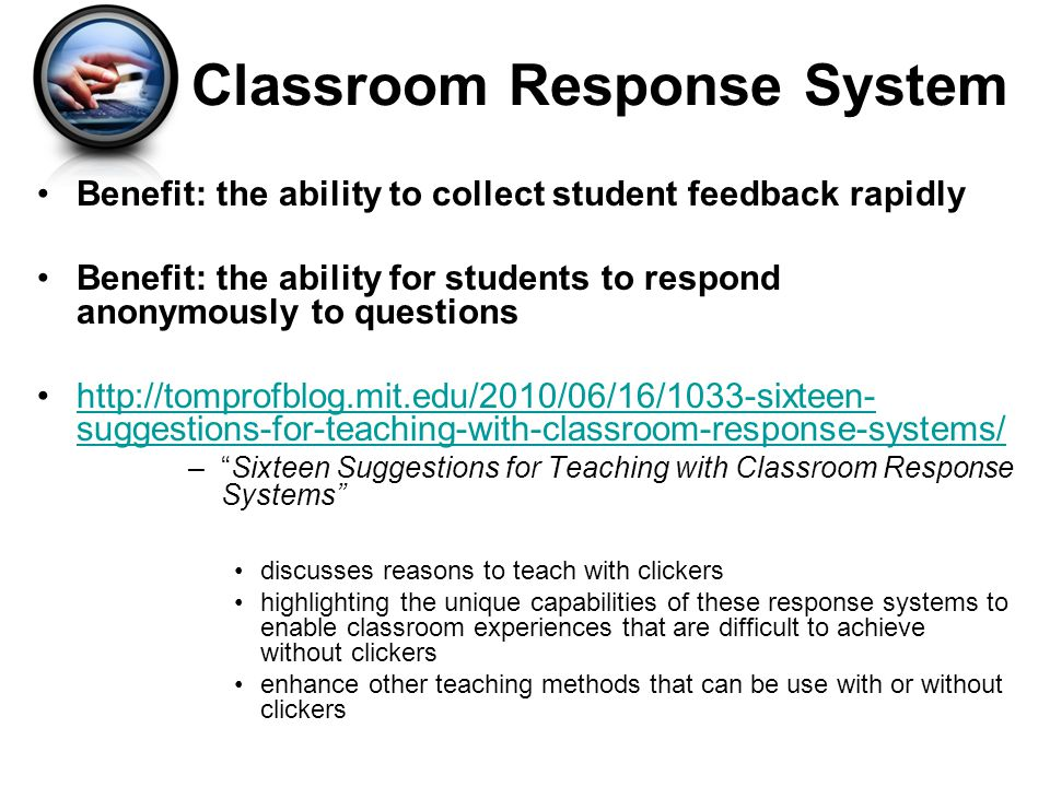 Benefit: the ability to collect student feedback rapidly Benefit: the ability for students to respond anonymously to questions http://tomprofblog.mit.edu/2010/06/16/1033-sixteen- suggestions-for-teaching-with-classroom-response-systems/http://tomprofblog.mit.edu/2010/06/16/1033-sixteen- suggestions-for-teaching-with-classroom-response-systems/ –Sixteen Suggestions for Teaching with Classroom Response Systems discusses reasons to teach with clickers highlighting the unique capabilities of these response systems to enable classroom experiences that are difficult to achieve without clickers enhance other teaching methods that can be use with or without clickers Classroom Response System