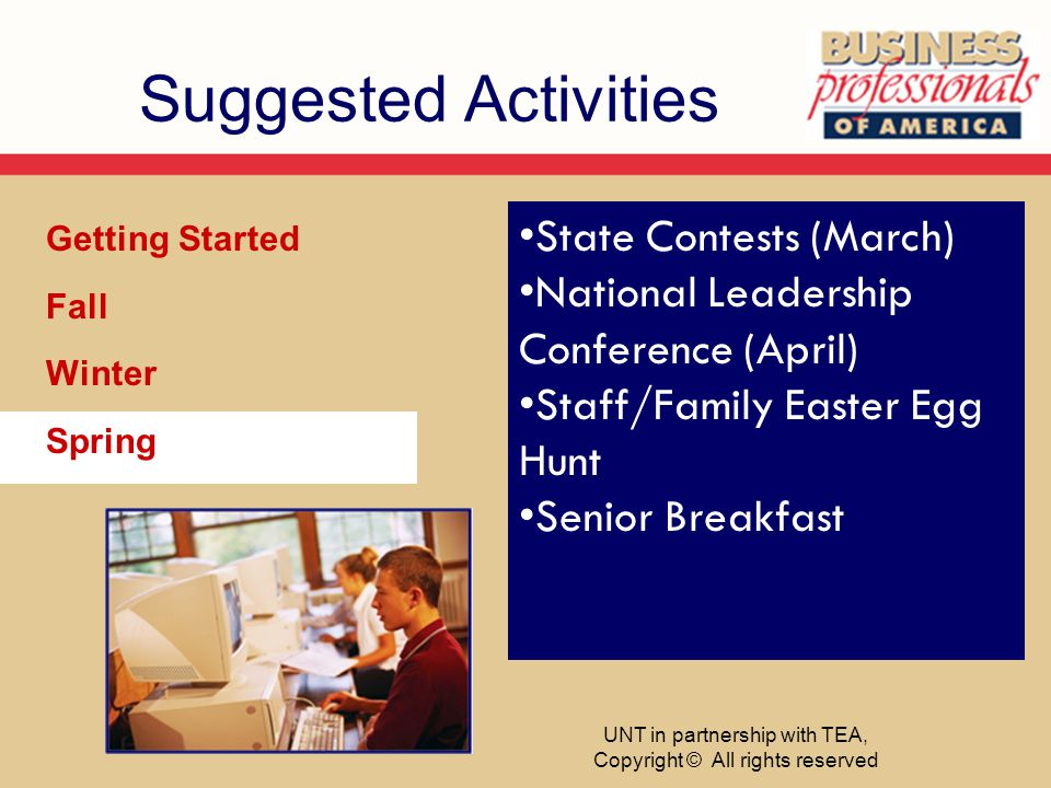 Suggested Activities Getting Started Fall Winter Spring State Contests (March) National Leadership Conference (April) Staff/Family Easter Egg Hunt Senior Breakfast UNT in partnership with TEA, Copyright © All rights reserved