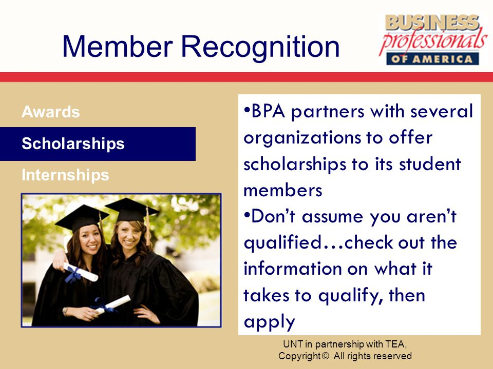Member Recognition Awards Scholarships Internships BPA partners with several organizations to offer scholarships to its student members Dont assume you arent qualified…check out the information on what it takes to qualify, then apply UNT in partnership with TEA, Copyright © All rights reserved