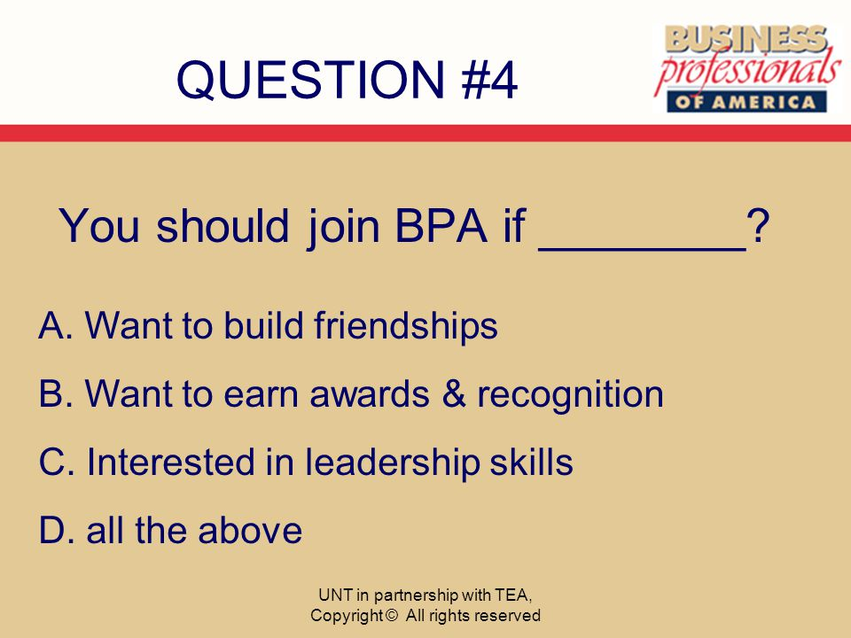 QUESTION #4 You should join BPA if ________. A. Want to build friendships B.