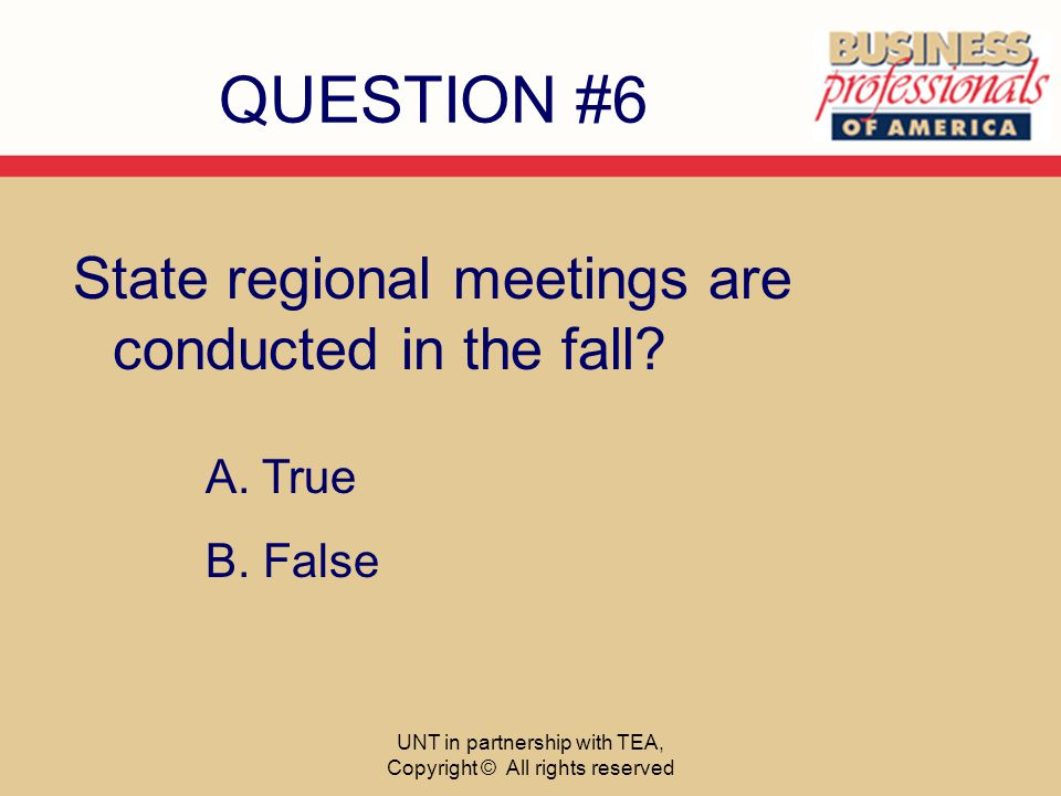 QUESTION #6 State regional meetings are conducted in the fall? A. True B. False UNT in partnership with TEA, Copyright © All rights reserved