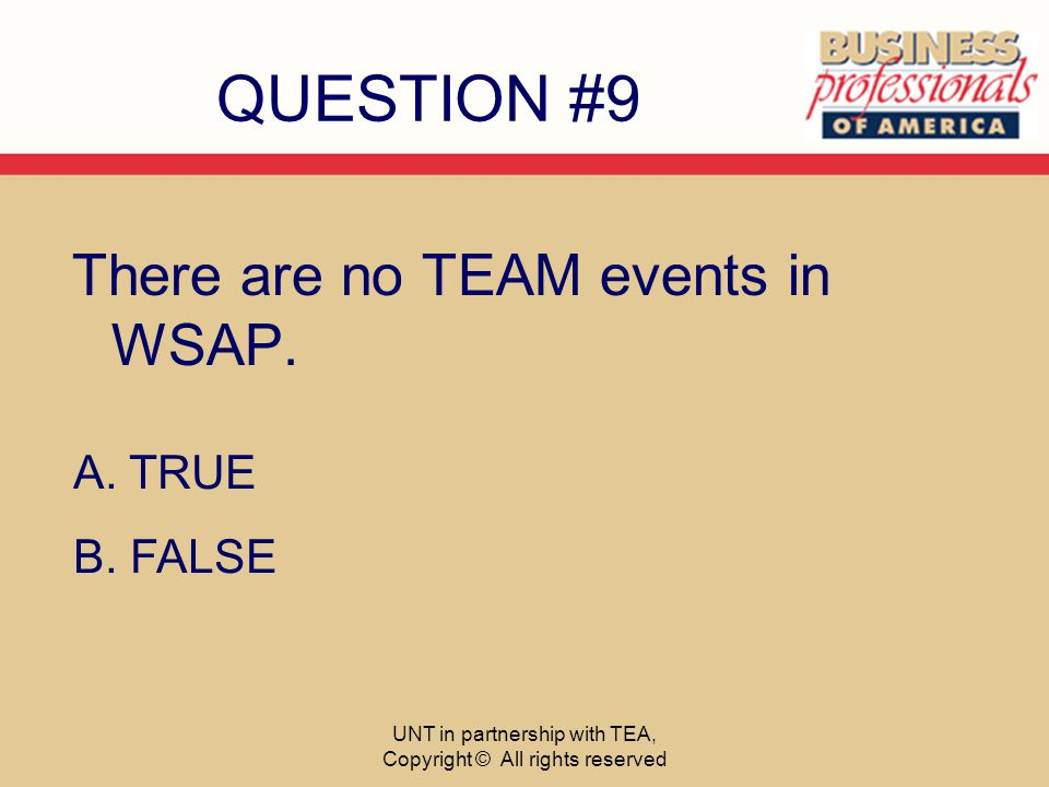 QUESTION #9 There are no TEAM events in WSAP. A. TRUE B.