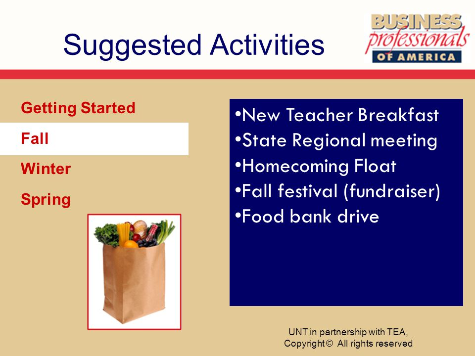 Suggested Activities Getting Started Fall Winter Spring New Teacher Breakfast State Regional meeting Homecoming Float Fall festival (fundraiser) Food bank drive UNT in partnership with TEA, Copyright © All rights reserved