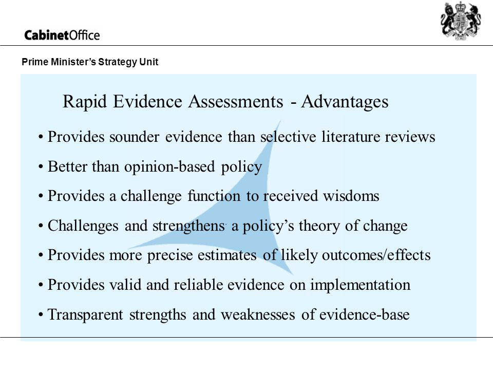 Prime Ministers Strategy Unit Rapid Evidence Assessments - Advantages Provides sounder evidence than selective literature reviews Better than opinion-based policy Provides a challenge function to received wisdoms Challenges and strengthens a policys theory of change Provides more precise estimates of likely outcomes/effects Provides valid and reliable evidence on implementation Transparent strengths and weaknesses of evidence-base