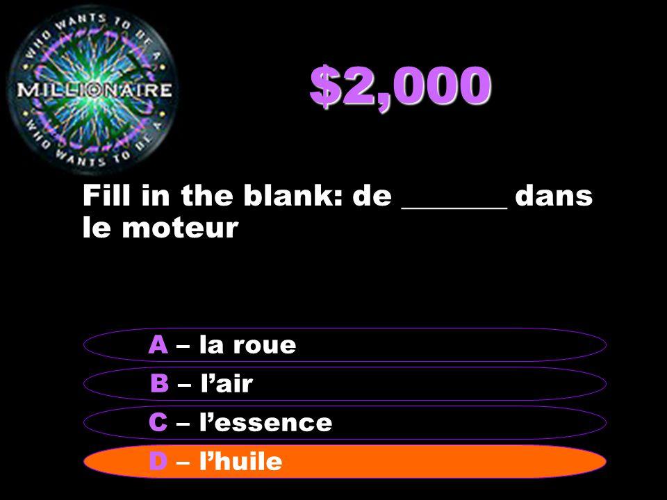 $2,000 Fill in the blank: de _______ dans le moteur B – lair A – la roue C – lessence D - lhuileD – lhuile