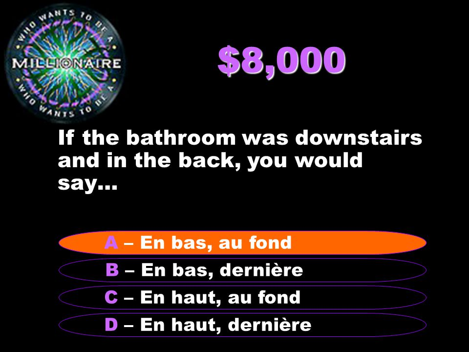 $8,000 If the bathroom was downstairs and in the back, you would say… B – En bas, dernière A - En bas, au fond C – En haut, au fond D – En haut, dernière A – En bas, au fond