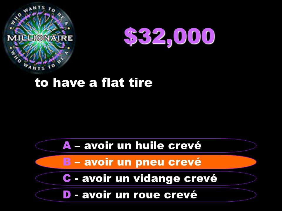 $32,000 to have a flat tire B - avoir un pneu crevé A – avoir un huile crevé C - avoir un vidange crevé D - avoir un roue crevé B – avoir un pneu crevé