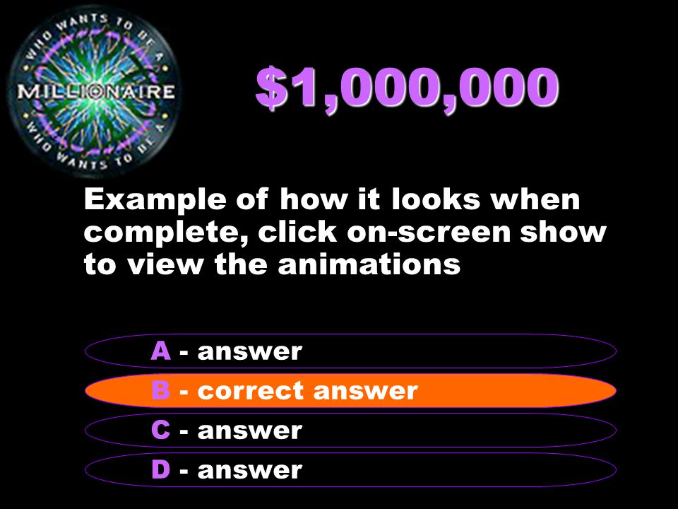$1,000,000 Example of how it looks when complete, click on-screen show to view the animations B - correct answer A - answer C - answer D - answer B - correct answer