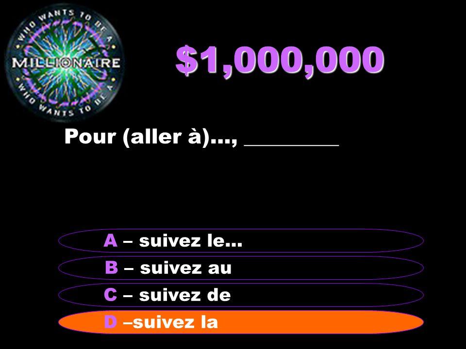 $1,000,000 Pour (aller à)…, _________ B – suivez au A – suivez le… C – suivez de D - suivez laD –suivez la