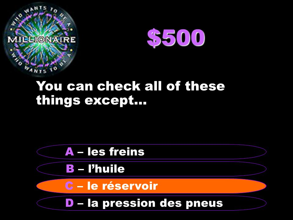 $500 You can check all of these things except… B – lhuile A – les freins C - le réservoir D – la pression des pneus C – le réservoir