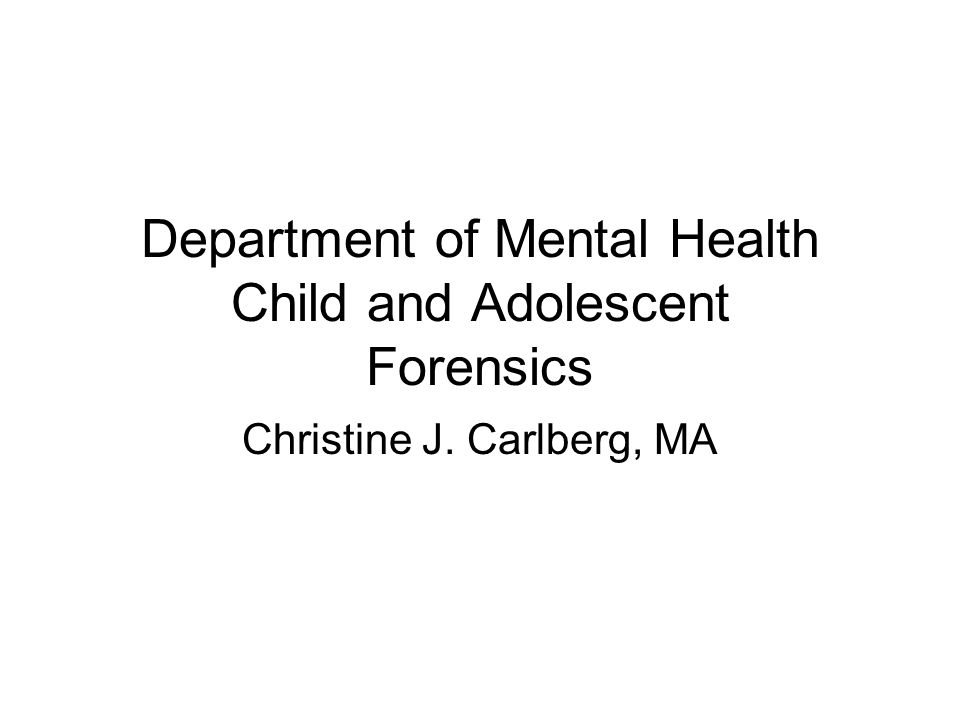 Department of Mental Health Child and Adolescent Forensics Christine J. Carlberg, MA