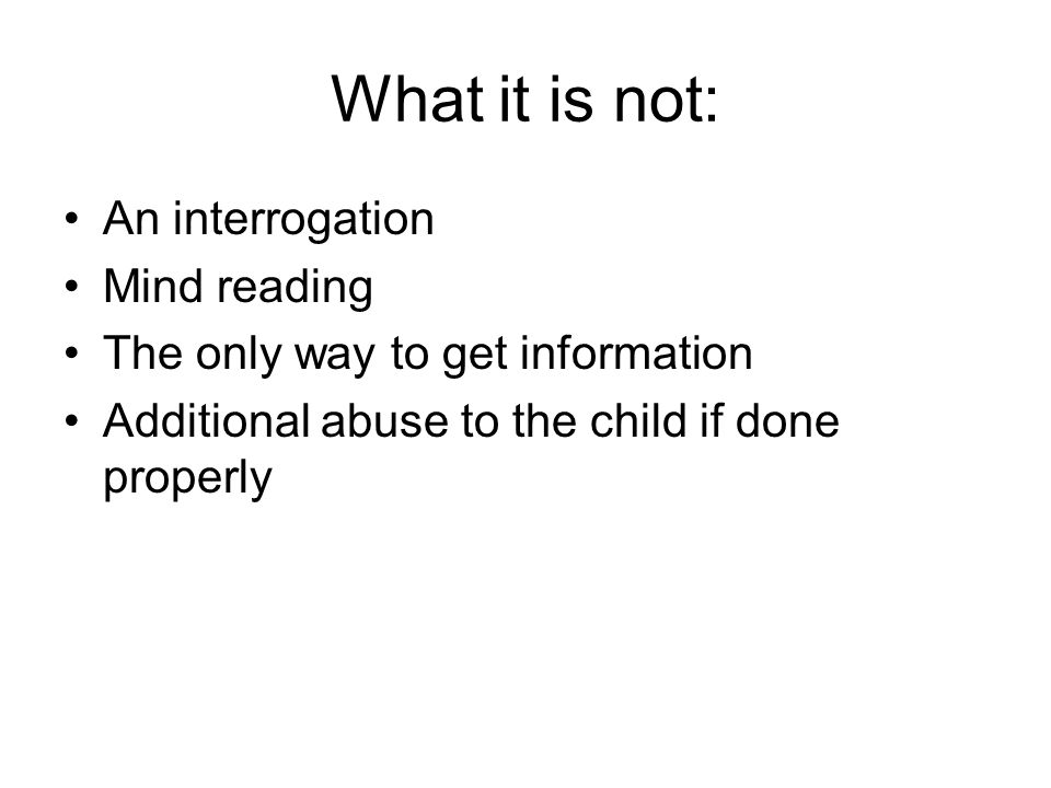 What it is not: An interrogation Mind reading The only way to get information Additional abuse to the child if done properly