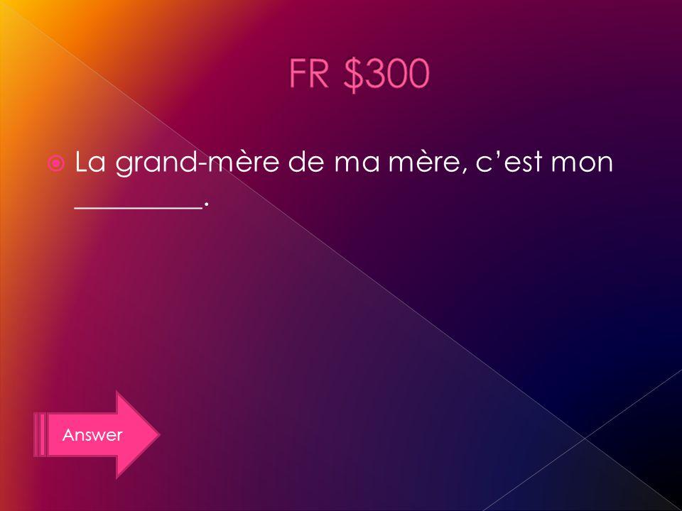 Answer La grand-mère de ma mère, cest mon _________.