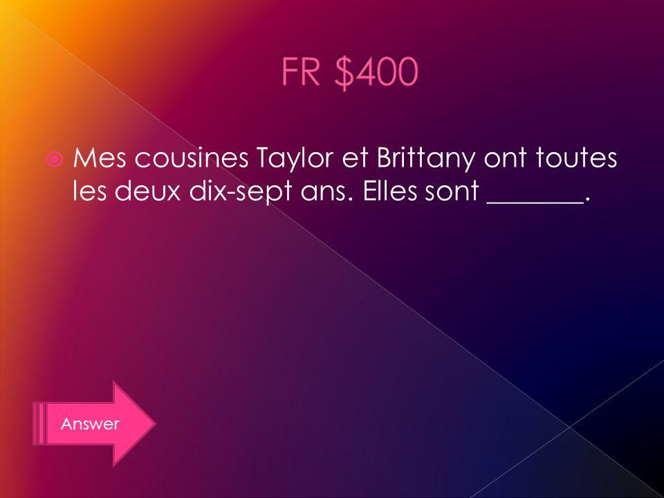 Answer Mes cousines Taylor et Brittany ont toutes les deux dix-sept ans. Elles sont _______.