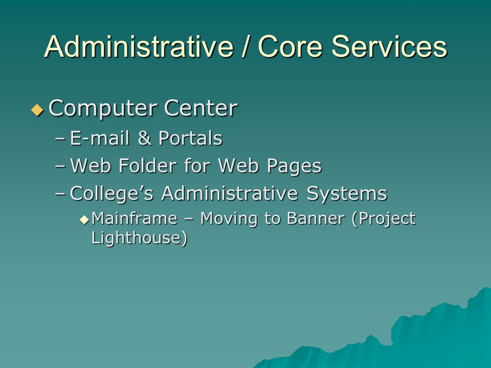 Administrative / Core Services Computer Center Computer Center –E-mail & Portals –Web Folder for Web Pages –Colleges Administrative Systems Mainframe