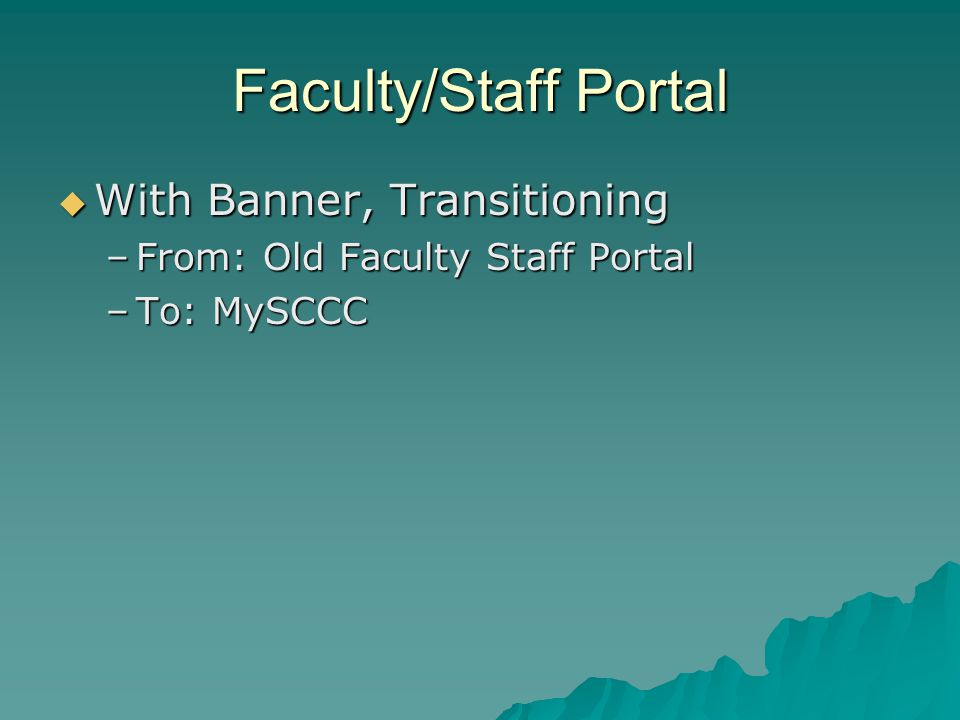 Faculty/Staff Portal With Banner, Transitioning With Banner, Transitioning –From: Old Faculty Staff Portal –To: MySCCC
