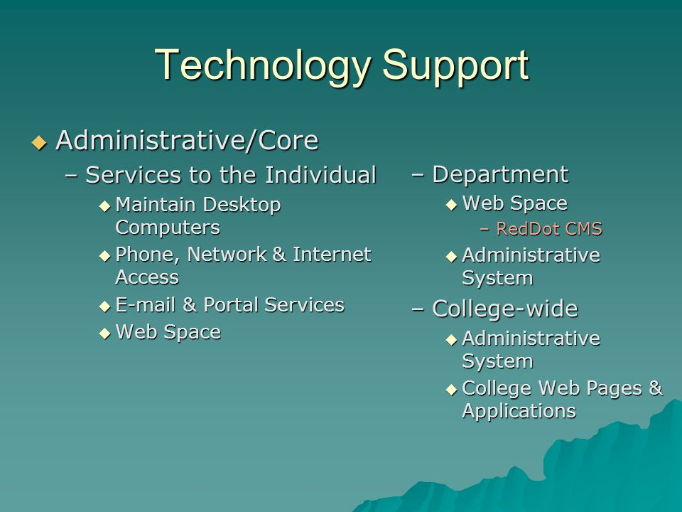 Technology Support Administrative/Core Administrative/Core –Services to the Individual Maintain Desktop Computers Maintain Desktop Computers Phone, Ne
