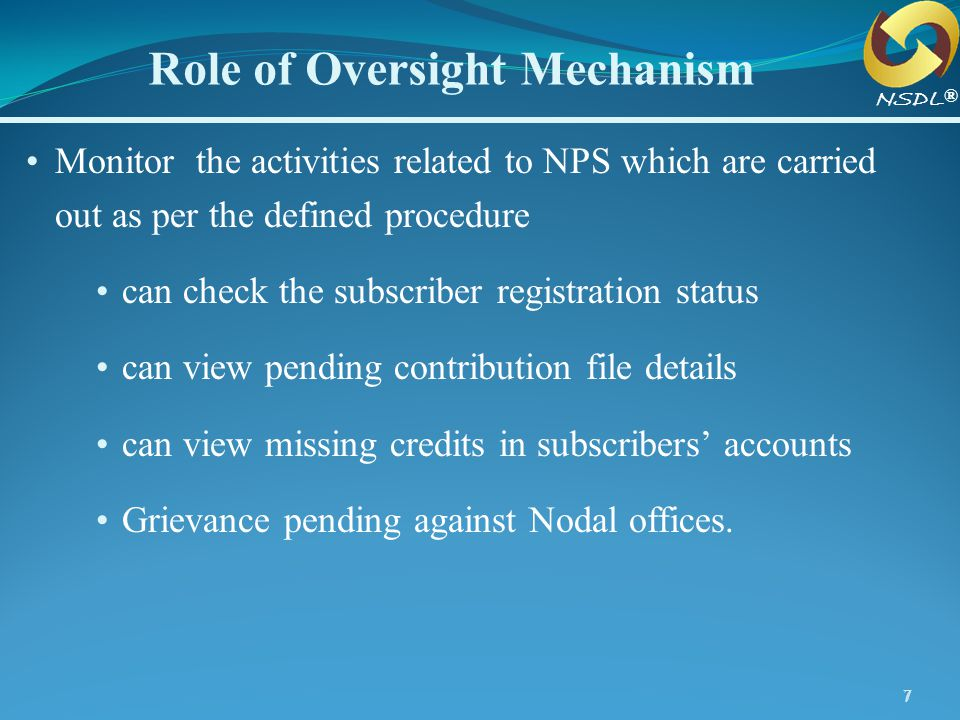 77 Role of Oversight Mechanism ® NSDL Monitor the activities related to NPS which are carried out as per the defined procedure can check the subscribe