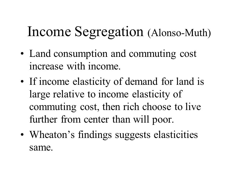 Income Segregation (Alonso-Muth) Land consumption and commuting cost increase with income.