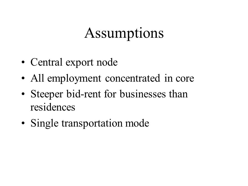 Assumptions Central export node All employment concentrated in core Steeper bid-rent for businesses than residences Single transportation mode