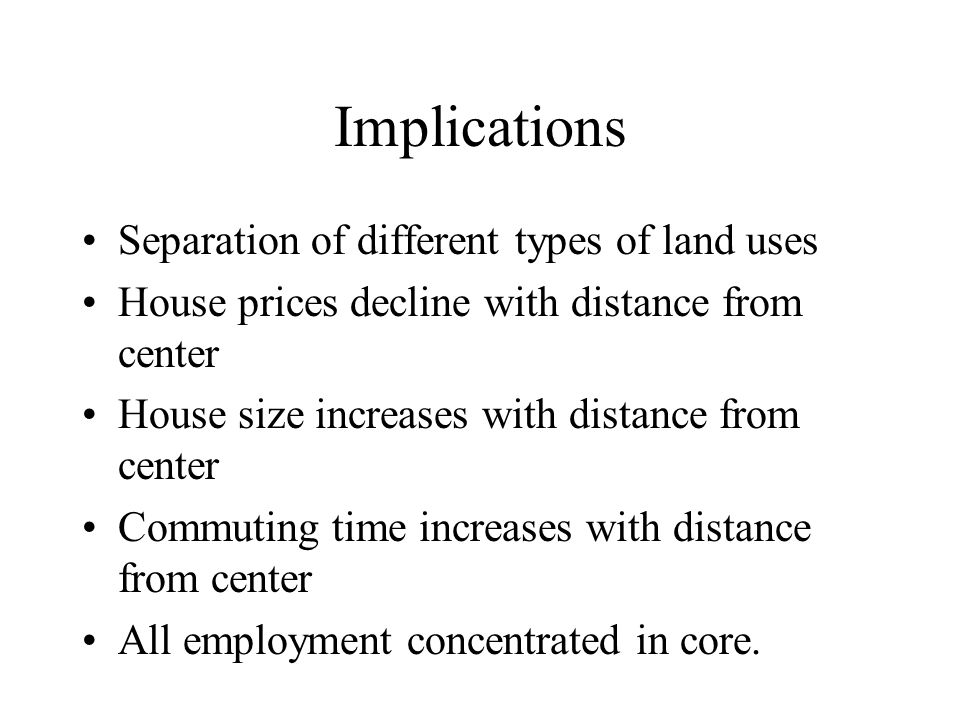 Implications Separation of different types of land uses House prices decline with distance from center House size increases with distance from center Commuting time increases with distance from center All employment concentrated in core.