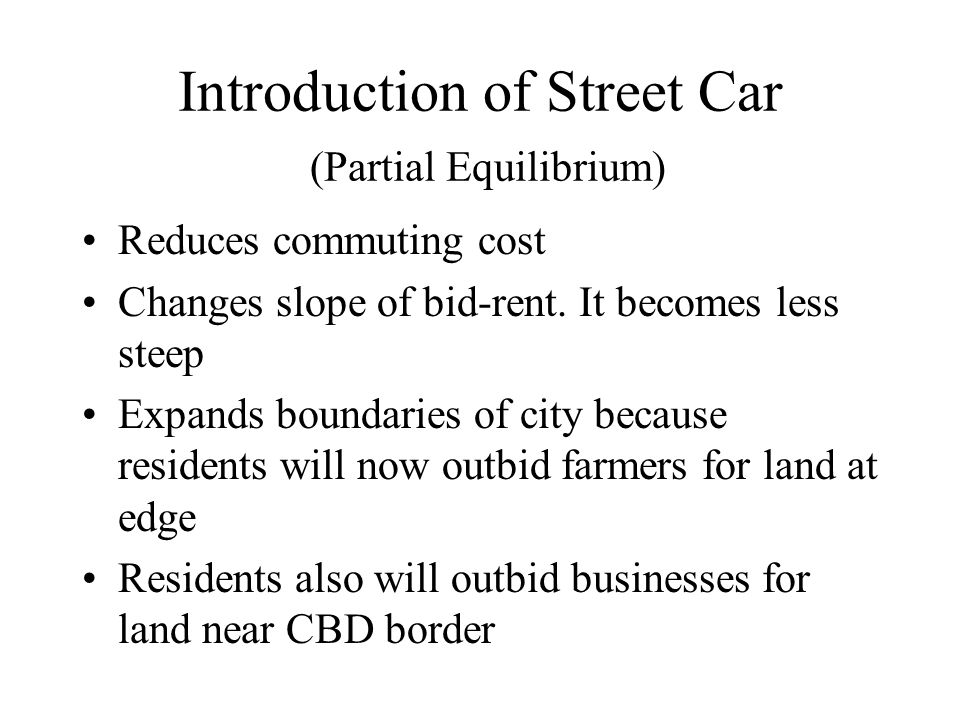 Introduction of Street Car (Partial Equilibrium) Reduces commuting cost Changes slope of bid-rent.